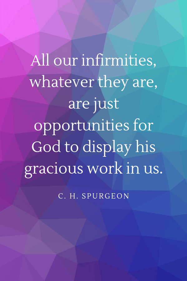 """Healing Quotes - """"All our infirmities, whatever they are, are just opportunities for God to display his gracious work in us.""""  C. H. Spurgeon"""