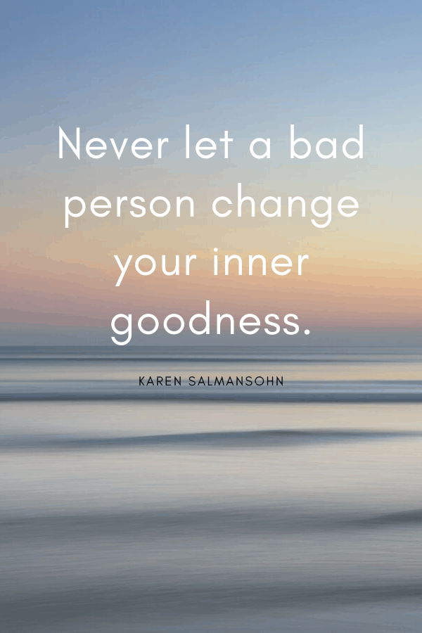 """Healing Quotes - """"Never let a bad person change your inner goodness."""" Karen Salmansohn"""