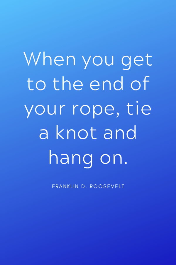 """Healing Quotes - """"When you get to the end of your rope, tie a knot and hang on."""" Franklin D. Roosevelt"""